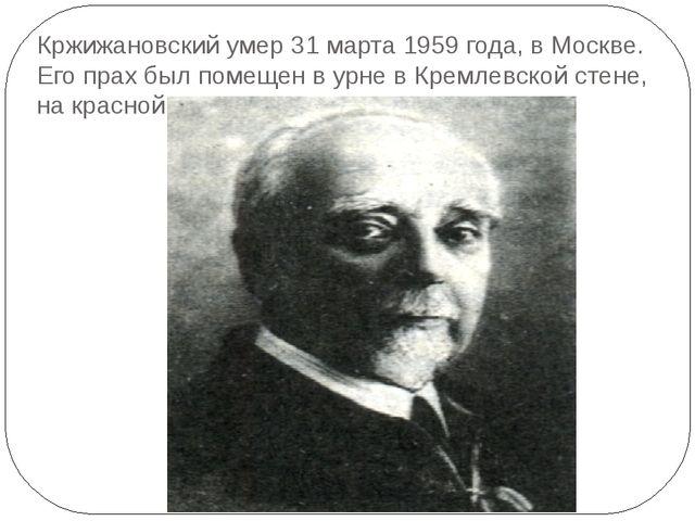 Кржижановский умер 31 марта 1959 года, в Москве. Его прах был помещен в урне...