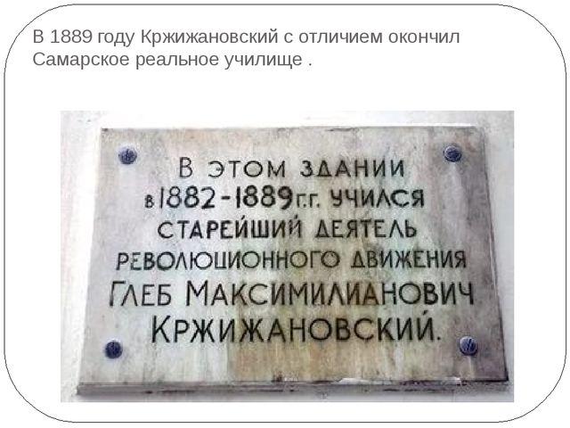 В 1889 году Кржижановский с отличием окончил Самарское реальное училище .