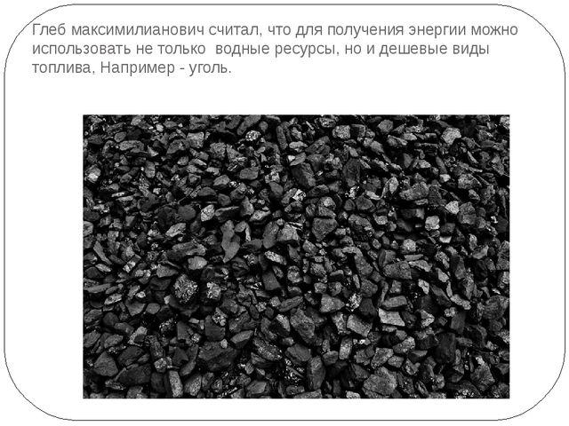 Глеб максимилианович считал, что для получения энергии можно использовать не...