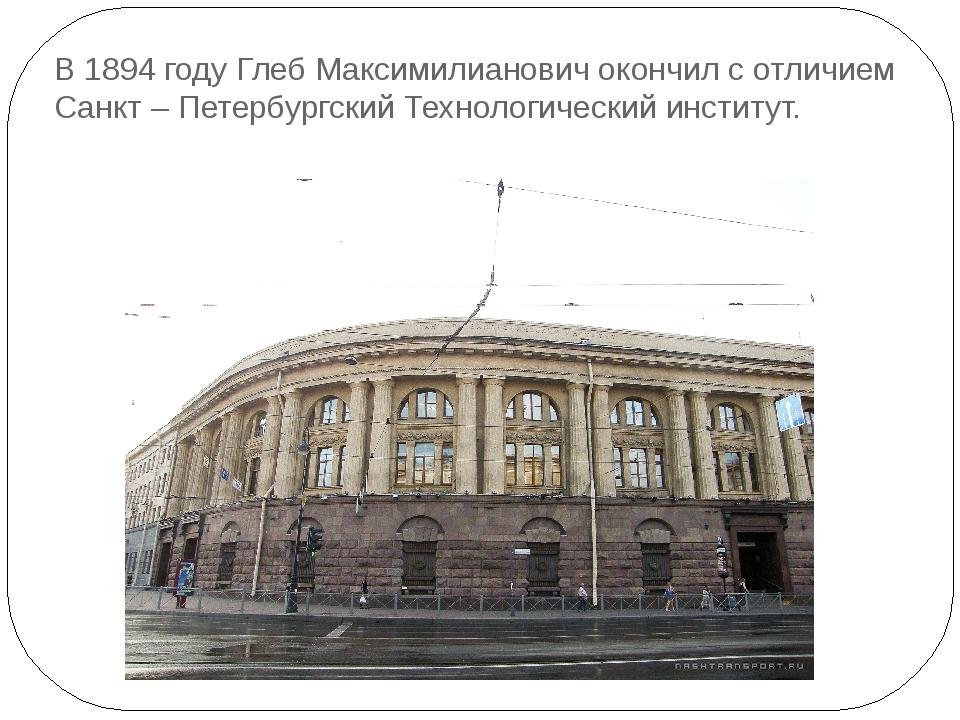 В 1894 году Глеб Максимилианович окончил с отличием Санкт – Петербургский Тех...