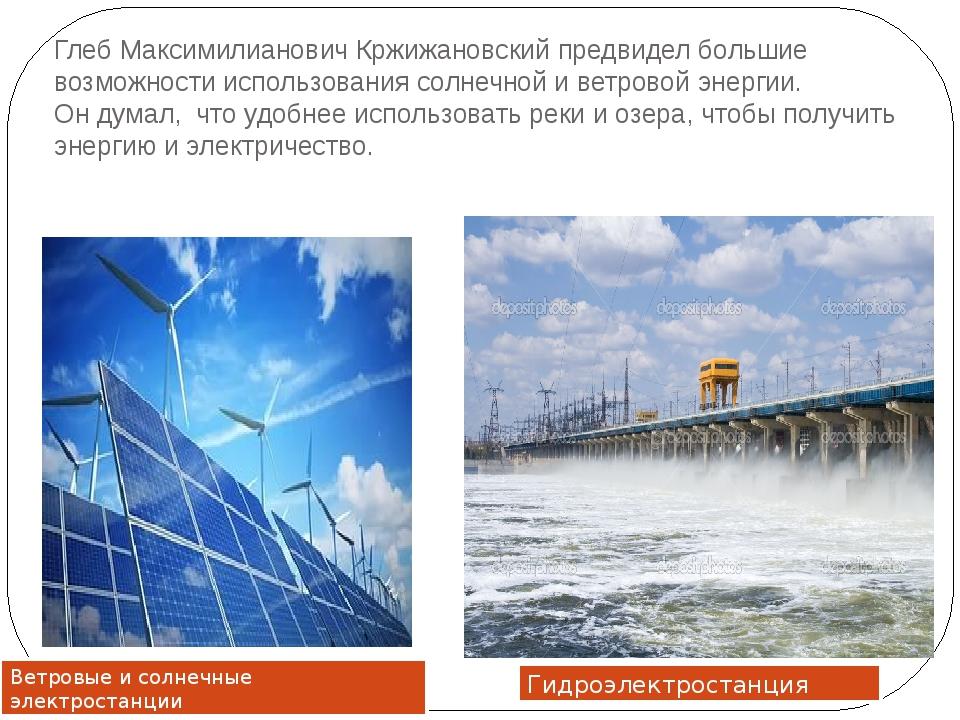 Глеб Максимилианович Кржижановский предвидел большие возможности использовани...