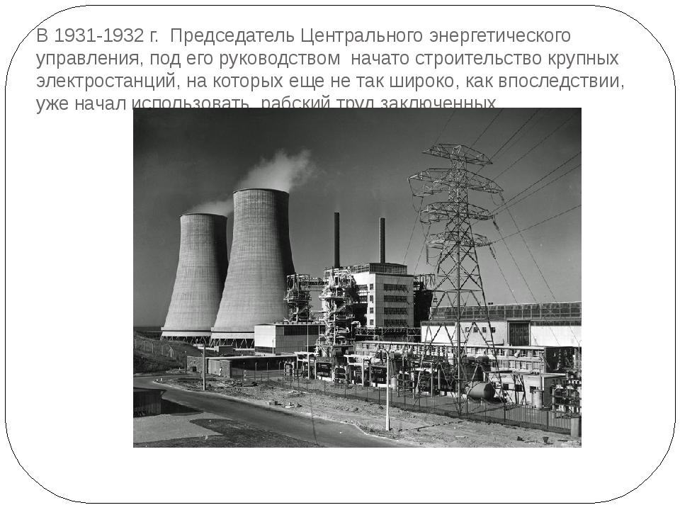В 1931-1932 г. Председатель Центрального энергетического управления, под его...