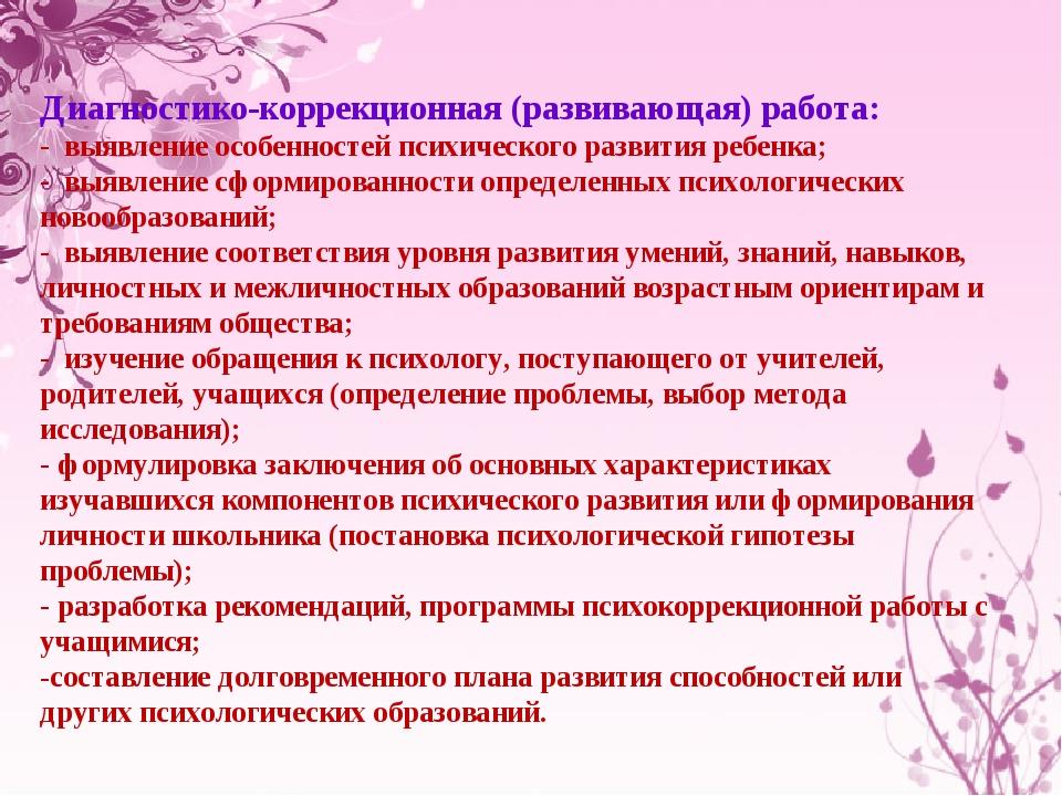 Диагностико-коррекционная (развивающая) работа: - выявление особенностей пси...