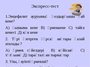 Экспресс-тест 1.Энцефалит ауруының қоздырғышы қай кене? А) қышыма кене В) өрм
