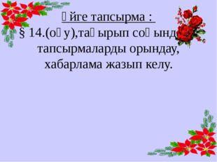Үйге тапсырма : § 14.(оқу),тақырып соңындағы тапсырмаларды орындау, хабарлама