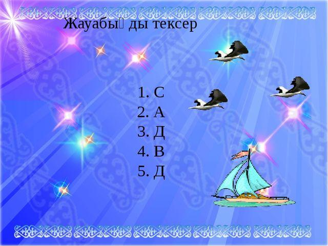 Жауабыңды тексер 1. С 2. А 3. Д 4. В 5. Д
