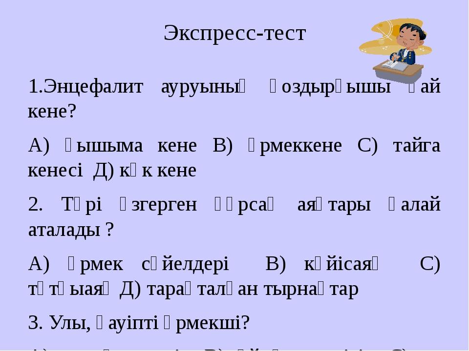 Экспресс-тест 1.Энцефалит ауруының қоздырғышы қай кене? А) қышыма кене В) өрм...