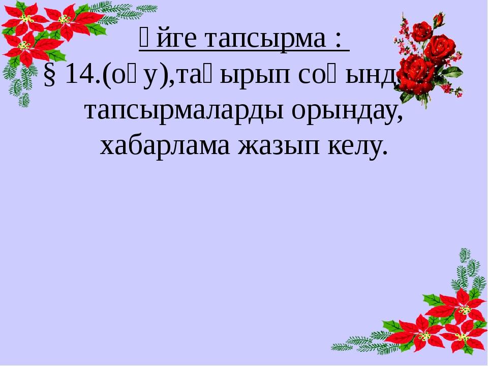 Үйге тапсырма : § 14.(оқу),тақырып соңындағы тапсырмаларды орындау, хабарлама...