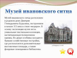Музей ивановского ситца расположен в родовом доме Дмитрия Геннадьевича Бурыли