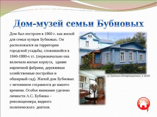 Дом был построен в 1860 г. как жилой для семьи купцов Бубновых. Он расположил...