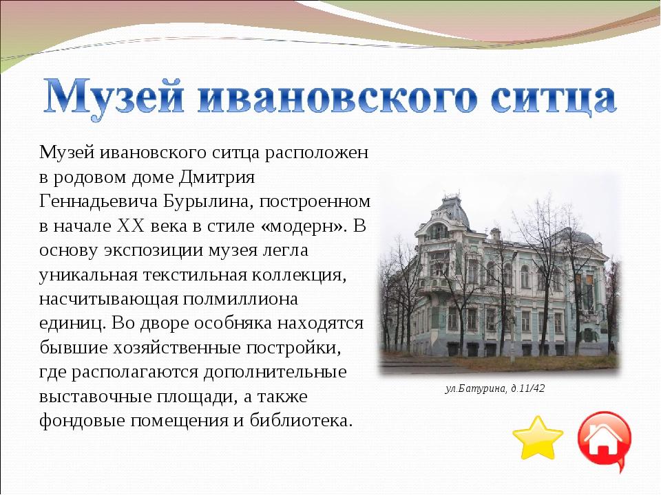 Музей ивановского ситца расположен в родовом доме Дмитрия Геннадьевича Бурыли...