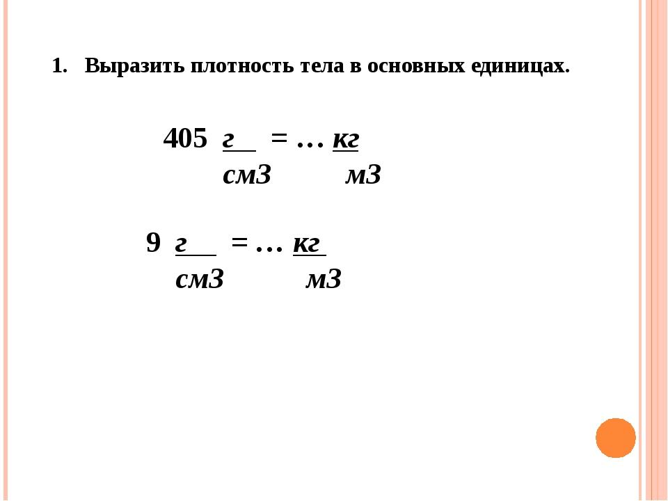 1. Выразить плотность тела в основных единицах. 405 г = … кг см3 м3 9 г = … к...