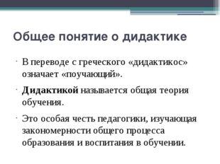 Общее понятие о дидактике В переводе с греческого «дидактикос» означает «поуч
