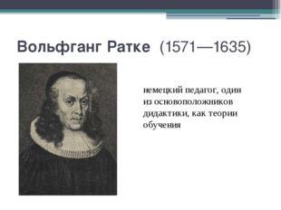 Вольфганг Ратке (1571—1635) немецкий педагог, один из основоположников дидак