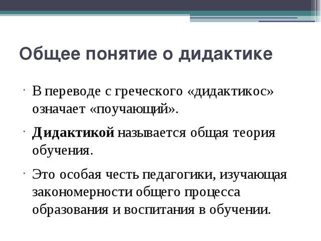 Общее понятие о дидактике В переводе с греческого «дидактикос» означает «поуч...