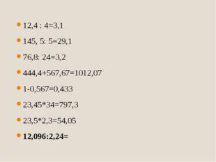 12,4 : 4=3,1 145, 5: 5=29,1 76,8: 24=3,2 444,4+567,67=1012,07 1-0,567=0,433 2
