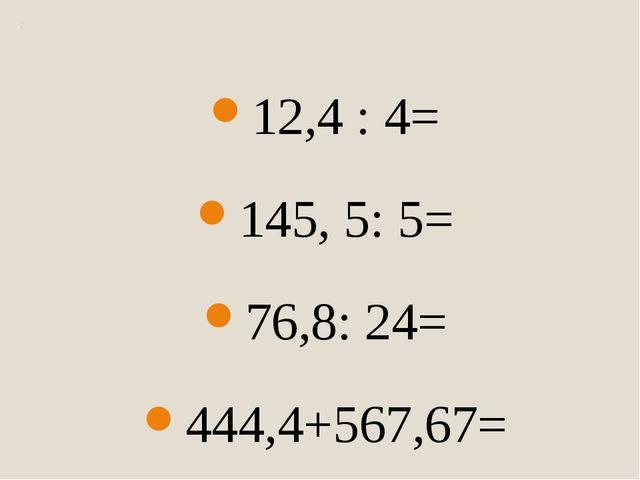 12,4 : 4= 145, 5: 5= 76,8: 24= 444,4+567,67= 1-0,567= 23,45*34= 23,5*2,3= 12,...