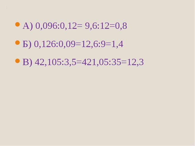 А) 0,096:0,12= 9,6:12=0,8 Б) 0,126:0,09=12,6:9=1,4 В) 42,105:3,5=421,05:35=12,3