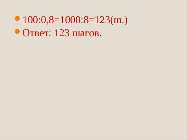100:0,8=1000:8=123(ш.) Ответ: 123 шагов.
