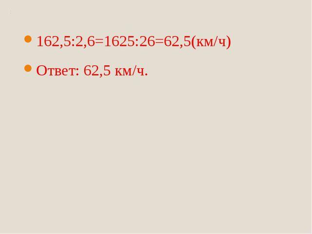 162,5:2,6=1625:26=62,5(км/ч) Ответ: 62,5 км/ч.