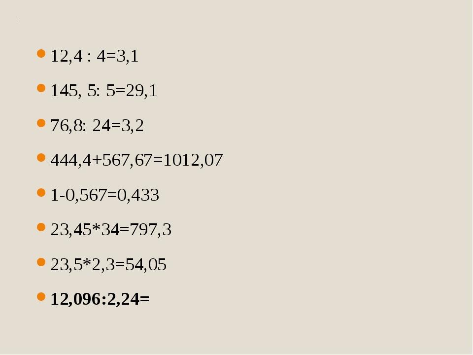 12,4 : 4=3,1 145, 5: 5=29,1 76,8: 24=3,2 444,4+567,67=1012,07 1-0,567=0,433 2...