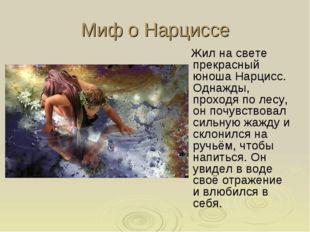 Миф о Нарциссе Жил на свете прекрасный юноша Нарцисс. Однажды, проходя по лес