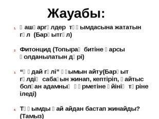 Жауабы: Қашқаргүлдер тұқымдасына жататын гүл (Барқытгүл) Фитонцид (Топырақ би