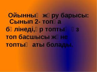 Ойынның жүру барысы: Сынып 2- топқа бөлінеді,әр топтың өз топ басшысы және т