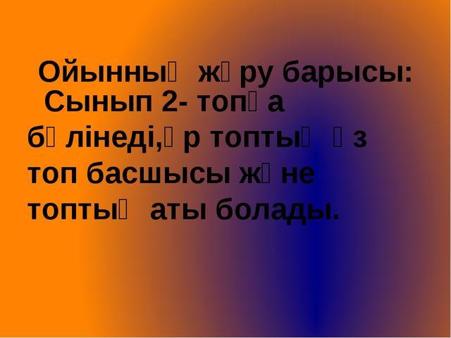 Ойынның жүру барысы: Сынып 2- топқа бөлінеді,әр топтың өз топ басшысы және т...