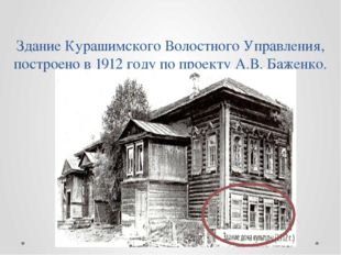 Здание Курашимского Волостного Управления, построено в 1912 году по проекту А