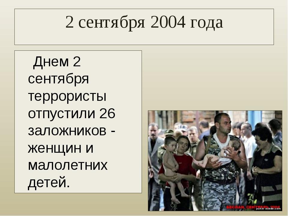 2 сентября 2004 года Днем 2 сентября террористы отпустили 26 заложников - жен...
