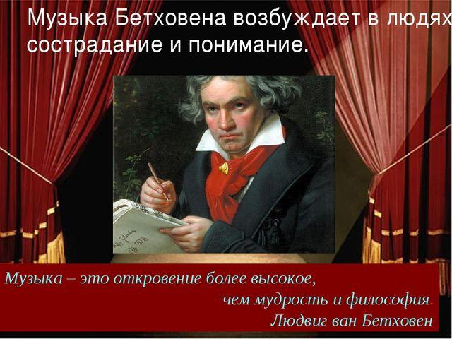 Музыка Бетховена возбуждает в людях сострадание и понимание. Музыка – это от...