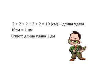 2 + 2 + 2 + 2 + 2 = 10 (см) – длина удава. 10см = 1 дм Ответ: длина удава 1 дм