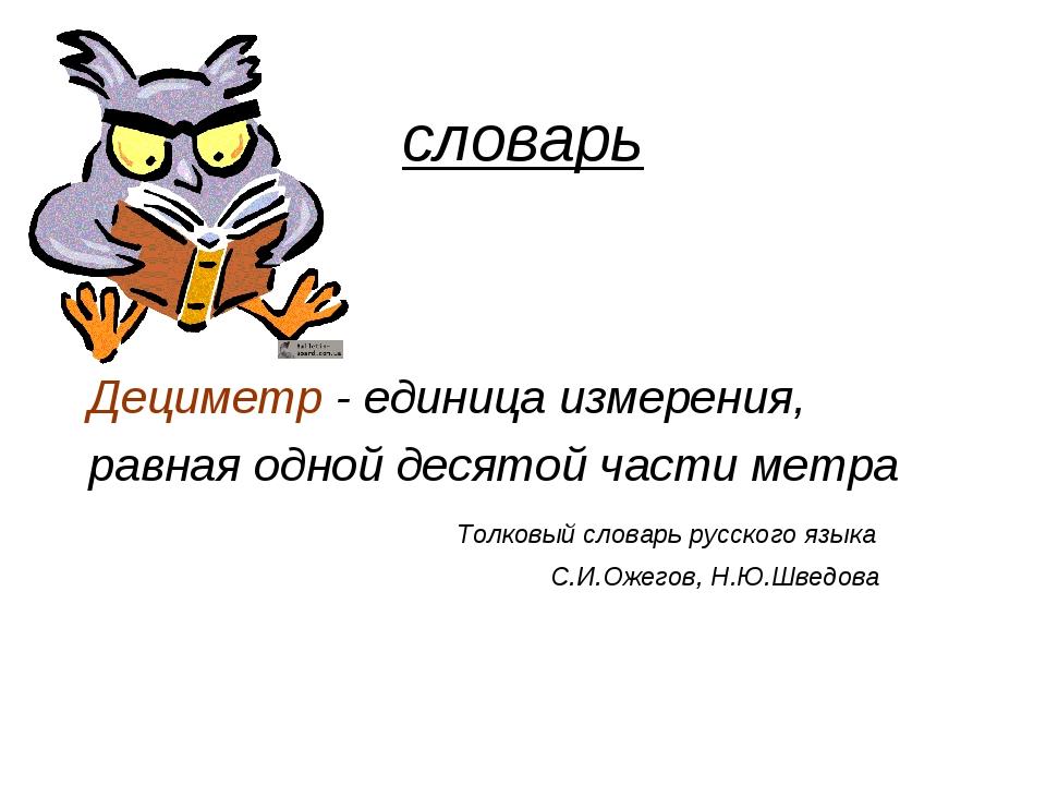 словарь Дециметр - единица измерения, равная одной десятой части метра Толков...