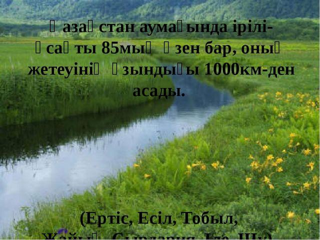 Қазақстан аумағында ірілі-ұсақты 85мың өзен бар, оның жетеуінің ұзындығы 1000...