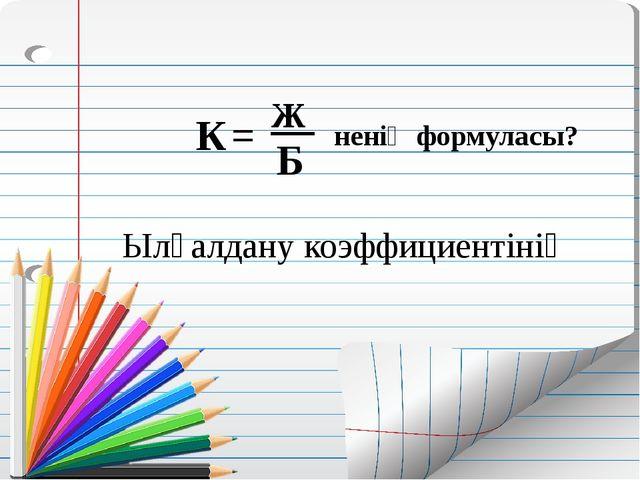 К Ылғалдану коэффициентінің = Ж __ Б ненің формуласы?