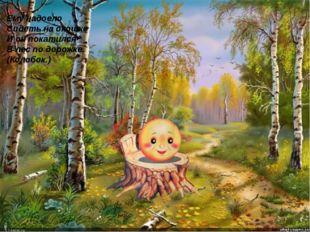 Ему надоело Сидеть на окошке И он покатился В лес по дорожке. (Колобок.)