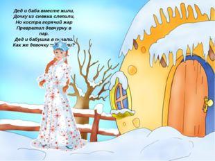 Дед и баба вместе жили, Дочку из снежка слепили, Но костра горячий жар Превра