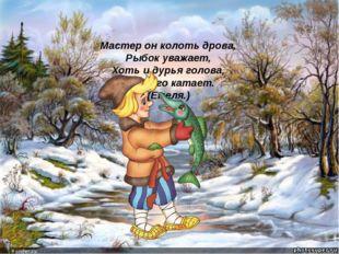Мастер он колоть дрова, Рыбок уважает, Хоть и дурья голова, Печь его катает.