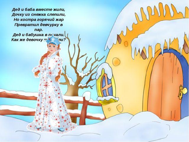 Дед и баба вместе жили, Дочку из снежка слепили, Но костра горячий жар Превра...