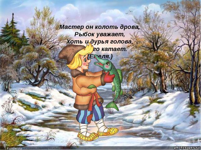 Мастер он колоть дрова, Рыбок уважает, Хоть и дурья голова, Печь его катает....