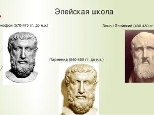 Элейская школа Парменид (540-450 гг. до н.э.) Ксенофон (570-475 гг. до н.э.)