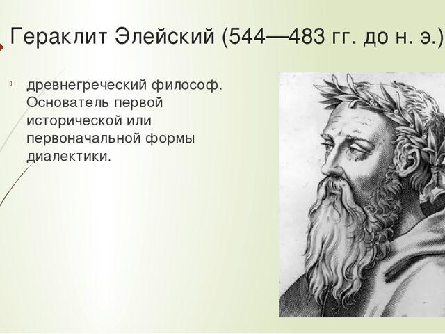 Гераклит Элейский (544—483 гг. до н. э.) - древнегреческий философ. Основател...