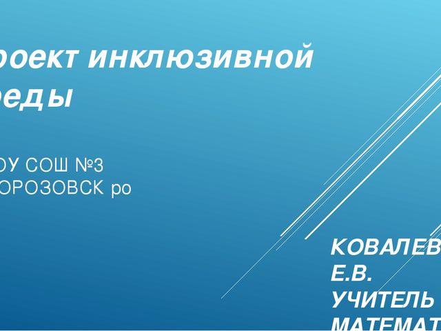 Проект инклюзивной среды МБОУ СОШ №3 Г.МОРОЗОВСК ро КОВАЛЕВА Е.В. УЧИТЕЛЬ МАТ...