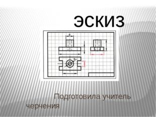 Подготовила учитель черчения Давыдова Елена Анатольевна эскиз