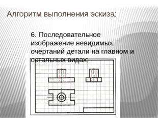 Алгоритм выполнения эскиза: 6. Последовательное изображение невидимых очертан
