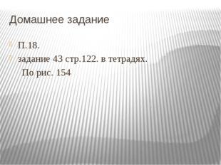 Домашнее задание П.18. задание 43 стр.122. в тетрадях. По рис. 154