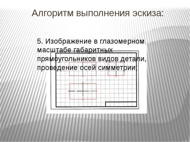 Алгоритм выполнения эскиза: 5. Изображение в глазомерном масштабе габаритных...