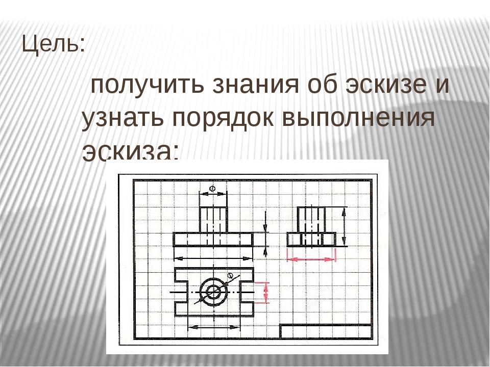 Цель: получить знания об эскизе и узнать порядок выполнения эскиза;