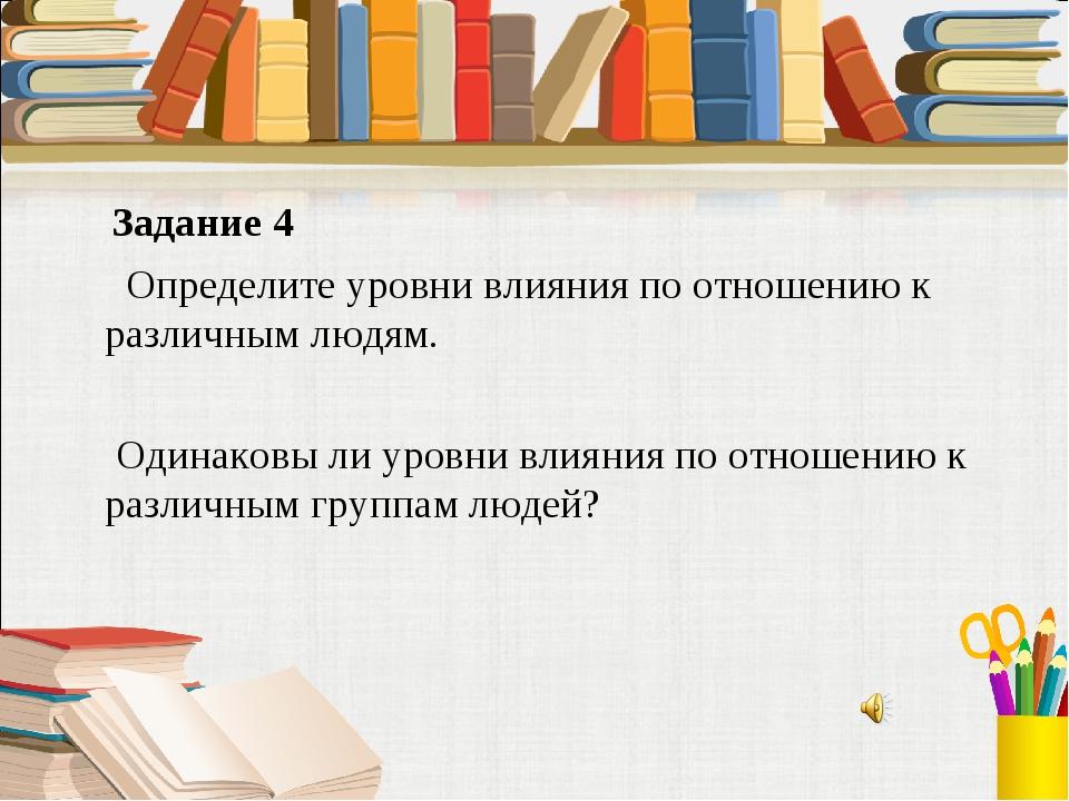 Задание 4 Определите уровни влияния по отношению к различным людям. Одинаков...